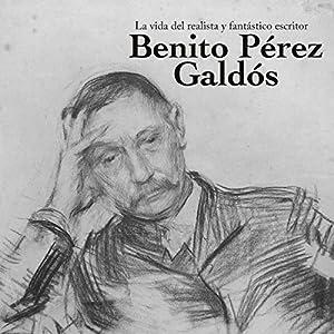 Benito Pérez Galdós: La vida del realista y fantástico escritor [Benito Perez Galdos: The Life of the Realistic and Fantastic Writer] Audiobook