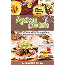 Mexican Cooking: Cook Easy & Healthy Mexican Food At Home with Mouthwatering Mexican Recipes Book