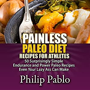Painless Paleo Diet Recipes for Athletes: 50 Simple Endurance and Power Paleo Recipes Even Your Lazy Ass Can Make Audiobook