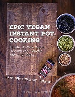 Epic Vegan Instant Pot Cooking: Simple Oil-Free Instant Pot Vegan Recipes For Lazy F@cks by [Janish, Hannah, Howlett, Derek]
