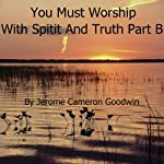 The Commented Bible: You Must Worship with Spirit and Truth - Part B | Jerome Cameron Goodwin