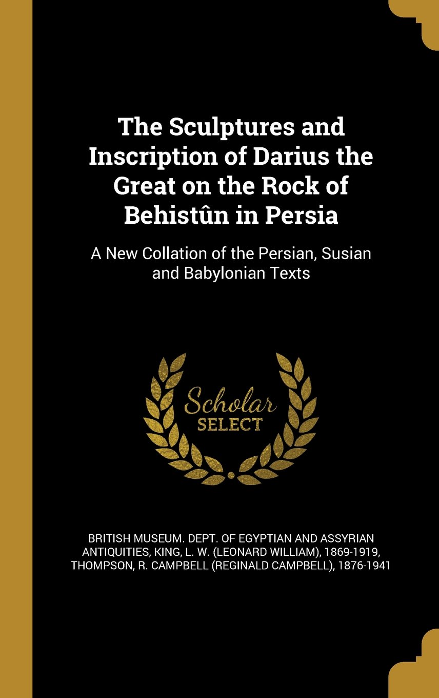 The Sculptures and Inscription of Darius the Great on the Rock of Behistun in Persia: A New Collation of the Persian, Susian and Babylonian Texts