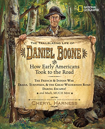 The Trailblazing Life of Daniel Boone and How Early Americans Took to the Road: The French & Indian War; Trails, Turnpikes, & the Great Wilderness ... Much, Much More (Cheryl Harness Histories)