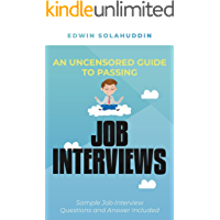 An Uncensored Guide to Passing Job Interviews: Sample Interview Questions and Answers Included