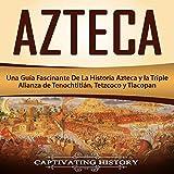 #5: Azteca: Una Guía Fascinante De La Historia Azteca y la Triple Alianza de Tenochtitlán, Tetzcoco y Tlacopan [Azteca: A Fascinating Guide to Aztec History and the Triple Alliance of Tenochtitlan, Tetzcoco and Tlacopan]