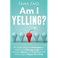 Am I Yelling: 45 Highly Effective Strategies to Control and Manage Anger for Parents, Master your Emotions and Start…