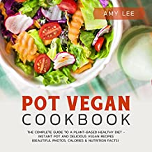 Pot Vegan Cookbook: The Complete Guide to a Plant-Based Healthy Diet - Instant Pot and Delicious Vegan Recipes (Beautiful Photos, Calories & Nutrition Facts)