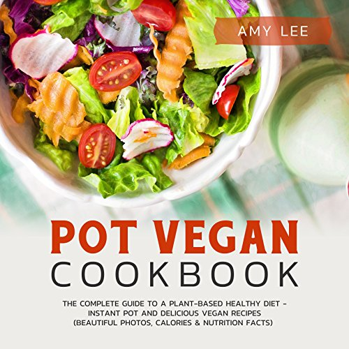 Pot Vegan Cookbook: The Complete Guide to a Plant-Based Healthy Diet - Instant Pot and Delicious Vegan Recipes (Beautiful Photos, Calories & Nutrition Facts) by Amy  Lee