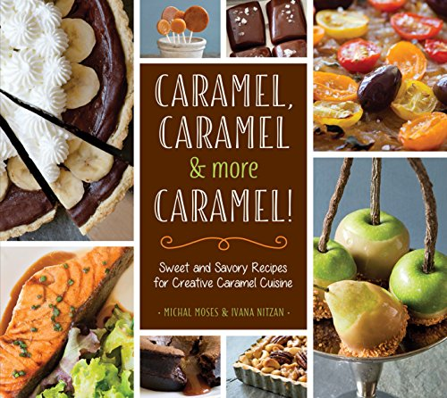 (Caramel, Caramel & More Caramel!: Sweet and Savory Recipes for Creative Caramel Cuisine)