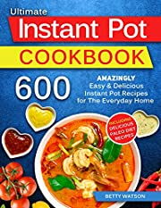 The Ultimate Instant Pot Cookbook: 600 Amazingly Easy & Delicious Instant Pot Recipes for The Everyday Home.