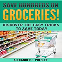 Save Hundreds on Groceries!: Discover the Easy Tricks to Save Today Audiobook by Alexander S. Presley Narrated by Alex Lancer