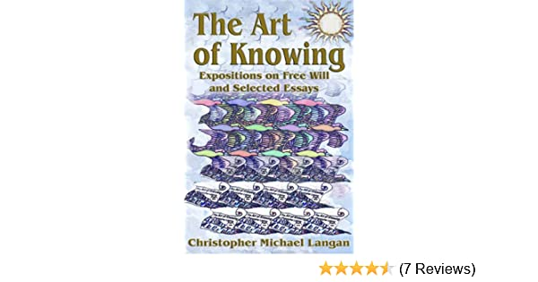 The Art Of Knowing Expositions On Free Will And Select Essays