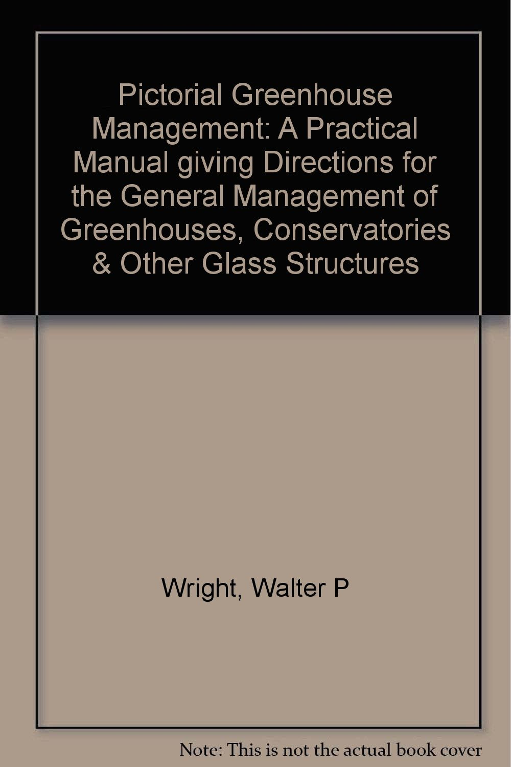 Pictorial Greenhouse Management: A Practical Manual giving Directions for the General Management of Greenhouses, Conservatories & Other Glass Structures