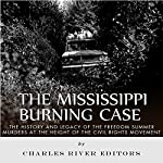 The Mississippi Burning Case: The History and Legacy of the Freedom Summer Murders at the Height of the Civil Rights Movement | Charles River Editors
