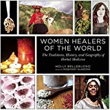 Women Healers of the World: The Traditions, History, and Geography of Herbal Medicine