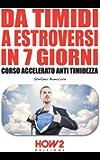 DA TIMIDI A ESTROVERSI IN 7 GIORNI. Corso Accelerato Anti Timidezza (HOW2 Edizioni Vol. 90)