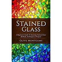 Stained Glass: A Beginners Guide To Stunning Stained Glass Methods, Techniques & Projects