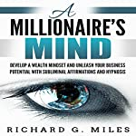 A Millionaire's Mind: Develop a Wealth Mindset and Unleash Your Business Potential with Subliminal Affirmations and Hypnosis | Richard G. Miles