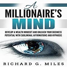 A Millionaire's Mind: Develop a Wealth Mindset and Unleash Your Business Potential with Subliminal Affirmations and Hypnosis Audiobook by Richard G. Miles Narrated by Infinity Productions