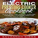 Electric Pressure Cooker Cookbook: Quick, Easy, and Healthy Electric Pressure Cooker Recipes for Your Family Audiobook by Savannah Gibbs Narrated by Larry G. Jones
