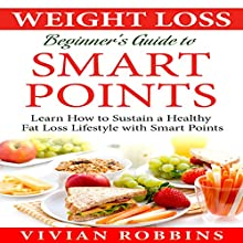 Weight Loss Beginner's Guide to Smart Points: Learn How to Sustain a Healthy Fat Loss Lifestyle with Smart Points Audiobook by Vivian Robbins Narrated by Judy Kriz