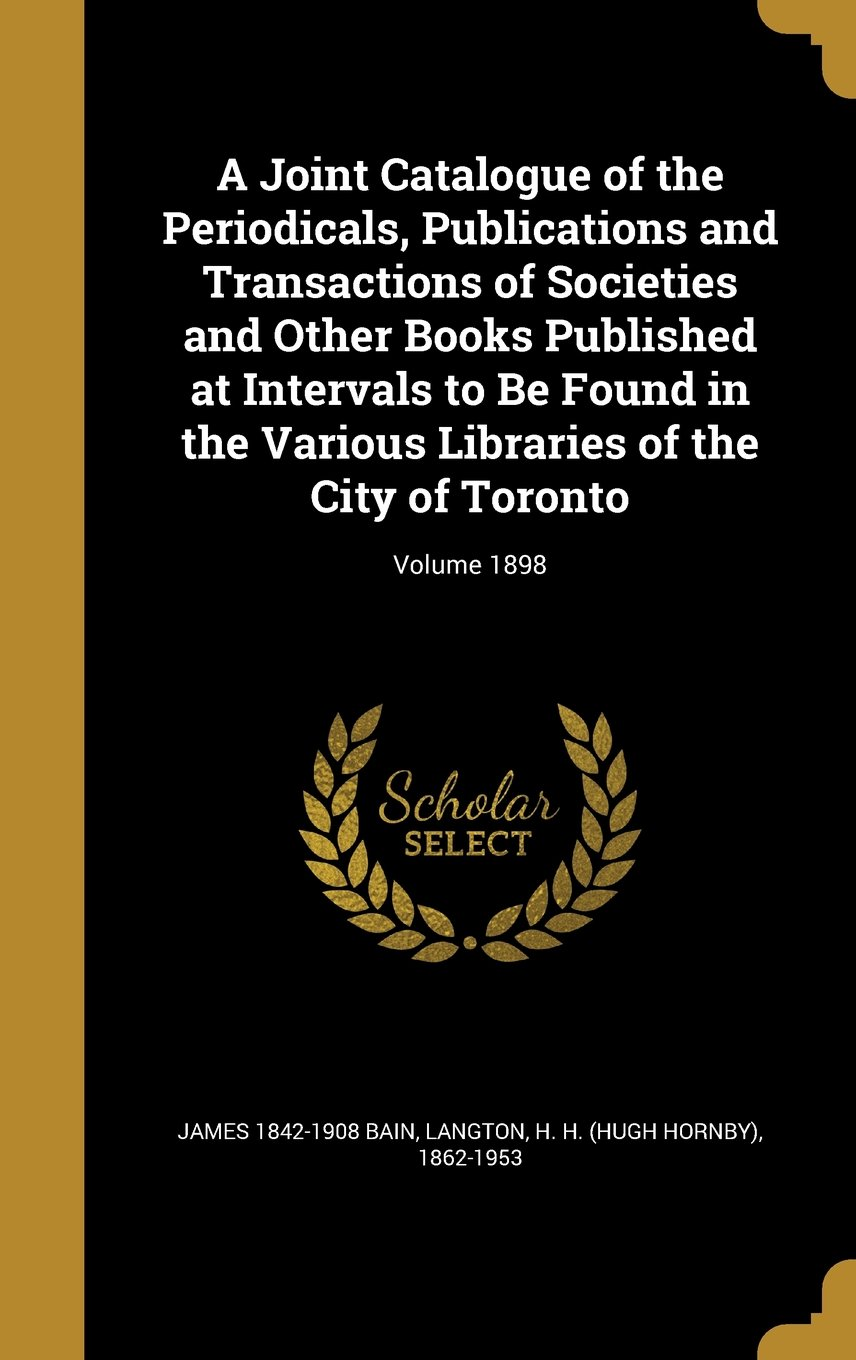 Download A Joint Catalogue of the Periodicals, Publications and Transactions of Societies and Other Books Published at Intervals to Be Found in the Various Libraries of the City of Toronto; Volume 1898 PDF