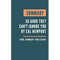 Summary: So Good They Can't Ignore You - Why Skills Trump Passion in the Quest for Work You Love by Cal Newport