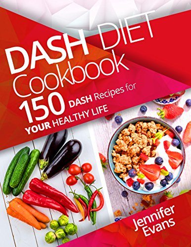 Dash Diet Cookbook: 150 Dash Recipes for YOUR Healthy Life by Jennifer Evans