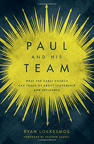 Paul and His Team: What the Early Church Can Teach Us About Leadership and Influence