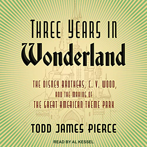 Three Years in Wonderland: The Disney Brothers, C. V. Wood, and the Making of the Great American Theme Park]()