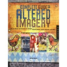 The Complete Guide to Altered Imagery: Mixed Media Techniques for Collage, Altered Books, Artist Journals and More (Quarry Book S)