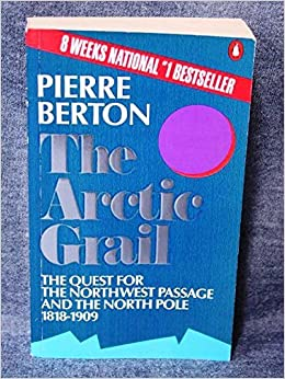 The Arctic Grail : The Quest for the Northwest Passage and the North Pole, 1818-1909 by Pierre Berton (1989-08-01)
