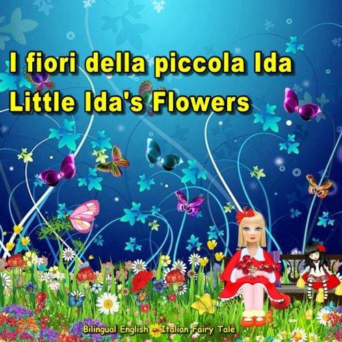 I fiori della piccola Ida. Little Ida's Flowers. Bilingual English - Italian Fairy Tale: Dual Language Picture Book for Kids. Edizione Bilingue (Inglese - Italiano) (Italian Edition)
