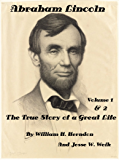 Abraham Lincoln: The True Story of a Great Life  Volumes 1 and 2 by William H. Herndon And Jesse W. Weik (Illustrated)