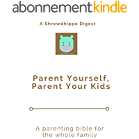 Parent Yourself, Parent Your Kids: A parenting bible for the whole family (English Edition)