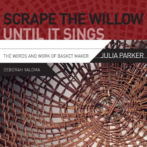 (Scrape the Willow Until It Sings: The Words and Work of Basket Maker Julia Parker)