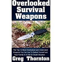 Overlooked Survival Weapons: The Top 12 Most Overlooked And Underrated Weapons You Can Use To Defend Yourself And Your Family In A Life-Or-Death Situation
