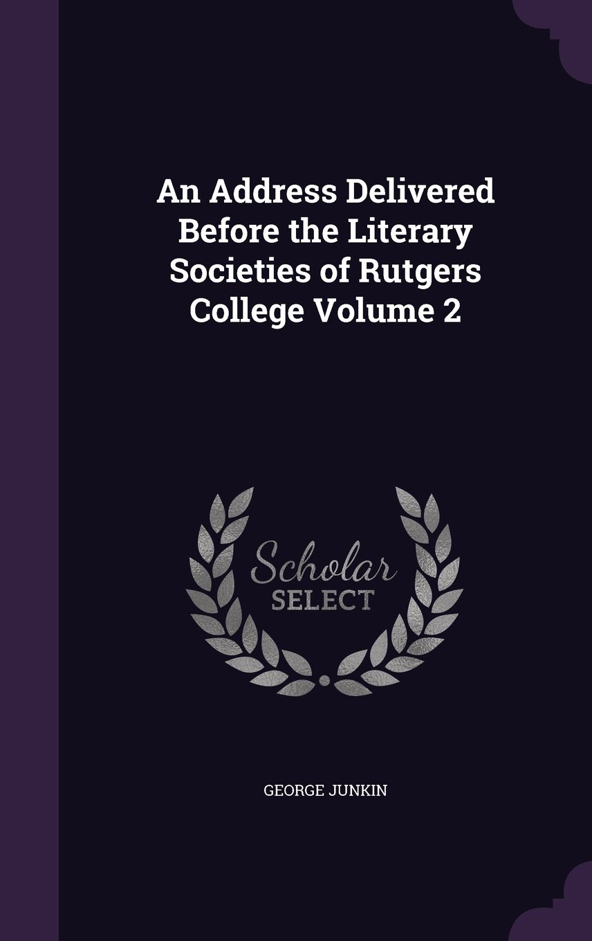 An Address Delivered Before the Literary Societies of Rutgers College Volume 2 PDF