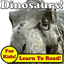 Dinosaurs! Learn About Dinosaurs While Learning To Read - Dinosaur Photos And Facts Make It Easy! (Over 45+ Photos of Dinosaurs)