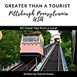 Greater Than a Tourist: Pittsburgh, Pennsylvania, USA: 50 Travel Tips from a Local | Greater Than a Tourist,Patrick Freed