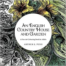 Amazon An English Country House And Garden A Fine Art Colouring Book For Adults Volume 1 9781523796243 Arthur J Penn Joanna Books