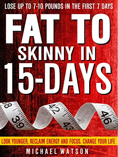 Fat To Skinny In 15-Days: Look Younger, Reclaim Energy And Focus, Change Your Life ( LOSE UP TO 7-10 Pounds In The First 7 Days) by [Watson, Michael]
