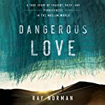 Dangerous Love: A True Story of Tragedy, Faith, and Forgiveness in the Muslim World | Ray Norman