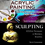 Acrylic Painting & Sculpting: 1-2-3 Easy Techniques to Mastering Acrylic Painting! & 1-2-3 Easy Techniques in Mastering Sculpting! | Scott Landowski