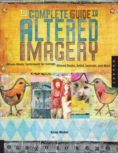 Mixed Media Altered Art - The Complete Guide to Altered Imagery : Mixed-Media Techniques for Collage, Altered Books, Artist Journals, and More