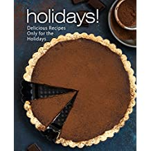 Holidays!: Delicious Recipes Only for the Holidays