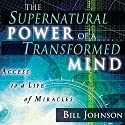 The Supernatural Power of a Transformed Mind, Expanded Edition: Access to a Life of Miracles Hörbuch von Bill Johnson Gesprochen von: Tim Lundeen