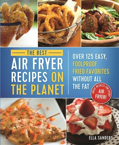 Book Cover: The Best Air Fryer Recipes on the Planet: Over 125 Easy, Foolproof Fried Favorites Without All the Fat!