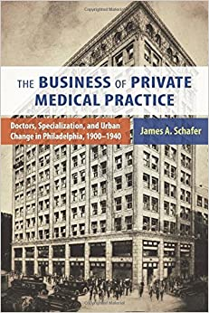 Book Business of Private Medical Practice: Doctors, Specialization, and Urban Change in Philadelphia, 1900-1940 (Critical Issues in Health and Medicine)