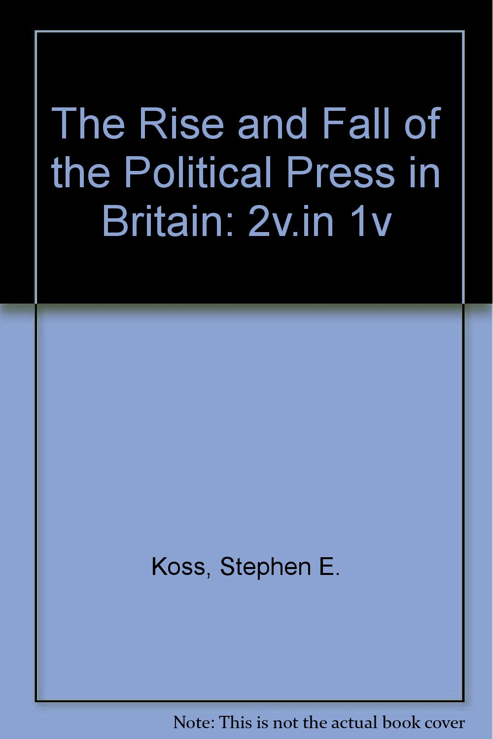 The Rise and Fall of the Political Press in Britain: 2v.in 1v